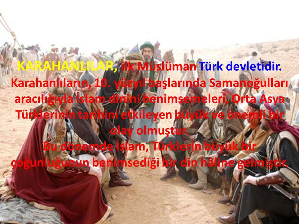 KARAHANLILAR, ilk Müslüman Türk devletidir. Karahanlıların, 10. yüzyıl başlarında Samanoğulları aracılığıyla İslam dinini benimsemeleri, Orta Asya Tür