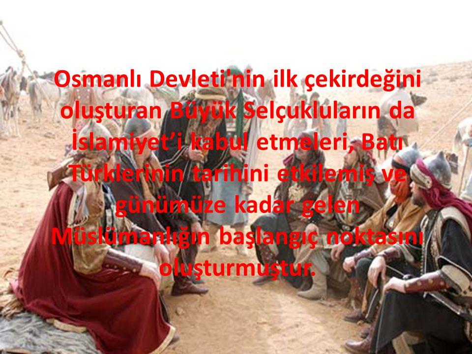 Osmanlı Devleti'nin ilk çekirdeğini oluşturan Büyük Selçukluların da İslamiyet'i kabul etmeleri, Batı Türklerinin tarihini etkilemiş ve günümüze kadar