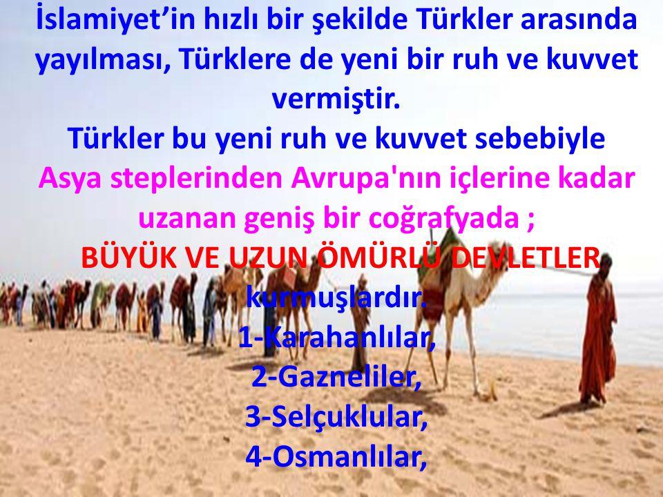 İslamiyet'in hızlı bir şekilde Türkler arasında yayılması, Türklere de yeni bir ruh ve kuvvet vermiştir. Türkler bu yeni ruh ve kuvvet sebebiyle Asya