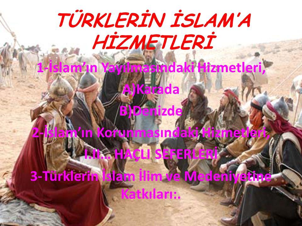 TÜRKLERİN İSLAM'A HİZMETLERİ 1-İslam'ın Yayılmasındaki Hizmetleri, A)Karada B)Denizde 2-İslam'ın Korunmasındaki Hizmetleri, I.II… HAÇLI SEFERLERİ 3-Tü