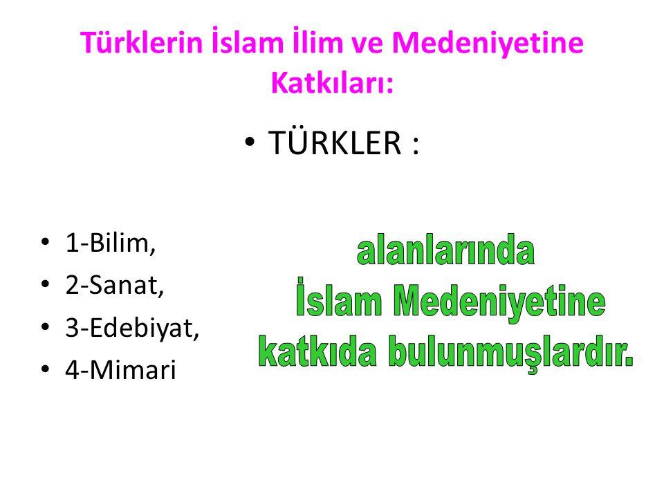 • TÜRKLER : • 1-Bilim, • 2-Sanat, • 3-Edebiyat, • 4-Mimari Türklerin İslam İlim ve Medeniyetine Katkıları: