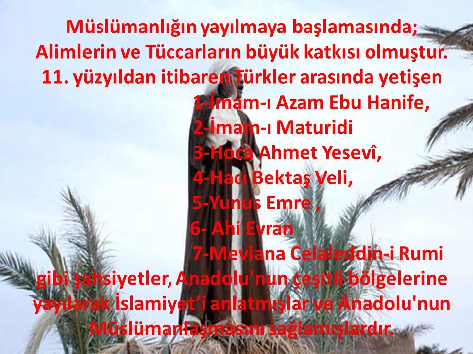 Müslümanlığın yayılmaya başlamasında; Alimlerin ve Tüccarların büyük katkısı olmuştur. 11. yüzyıldan itibaren Türkler arasında yetişen 1-İmam-ı Azam E