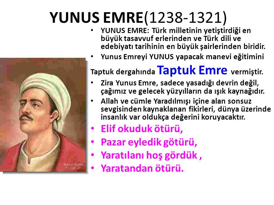 YUNUS EMRE(1238-1321) • YUNUS EMRE: Türk milletinin yetiştirdiği en büyük tasavvuf erlerinden ve Türk dili ve edebiyatı tarihinin en büyük şairlerinde