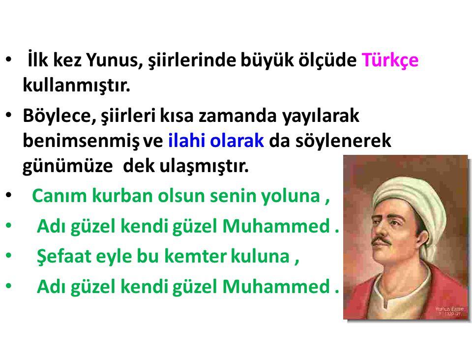 • İlk kez Yunus, şiirlerinde büyük ölçüde Türkçe kullanmıştır. • Böylece, şiirleri kısa zamanda yayılarak benimsenmiş ve ilahi olarak da söylenerek gü