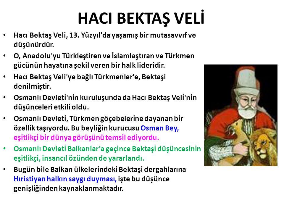 HACI BEKTAŞ VELİ • Hacı Bektaş Veli, 13. Yüzyıl'da yaşamış bir mutasavvıf ve düşünürdür. • O, Anadolu'yu Türkleştiren ve İslamlaştıran ve Türkmen gücü