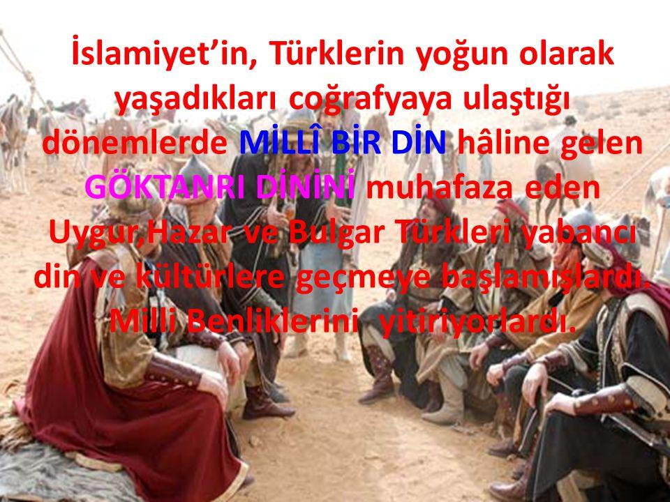 İslamiyet'in, Türklerin yoğun olarak yaşadıkları coğrafyaya ulaştığı dönemlerde MİLLÎ BİR DİN hâline gelen GÖKTANRI DİNİNİ muhafaza eden Uygur,Hazar v