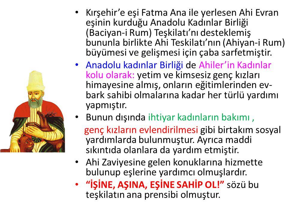 • Kırşehir'e eşi Fatma Ana ile yerlesen Ahi Evran eşinin kurduğu Anadolu Kadınlar Birliği (Baciyan-i Rum) Teşkilatı'nı desteklemiş bununla birlikte Ah