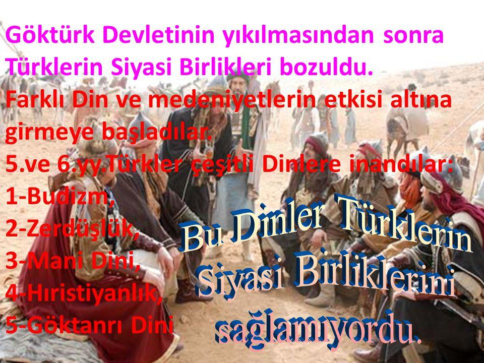 Göktürk Devletinin yıkılmasından sonra Türklerin Siyasi Birlikleri bozuldu. Farklı Din ve medeniyetlerin etkisi altına girmeye başladılar. 5.ve 6.yy.T