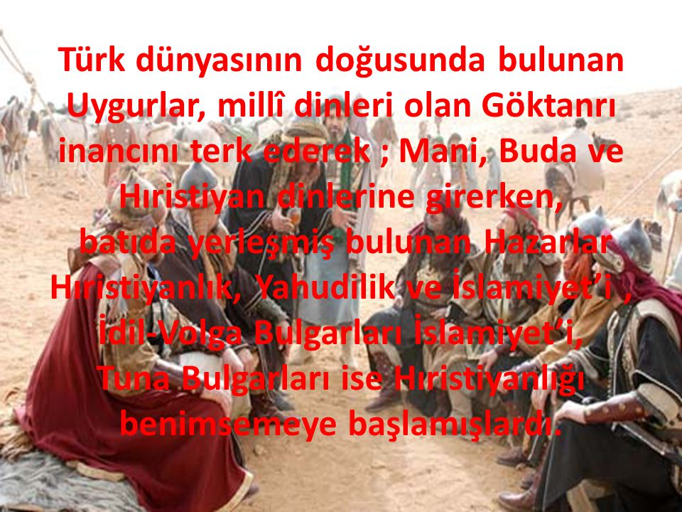 Türk dünyasının doğusunda bulunan Uygurlar, millî dinleri olan Göktanrı inancını terk ederek ; Mani, Buda ve Hıristiyan dinlerine girerken, batıda yer