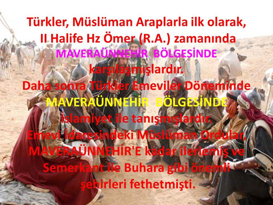 Türkler, Müslüman Araplarla ilk olarak, II Halife Hz Ömer (R.A.) zamanında MAVERAÜNNEHİR BÖLGESİNDE karşılaşmışlardır. Daha sonra Türkler Emeviler Dön