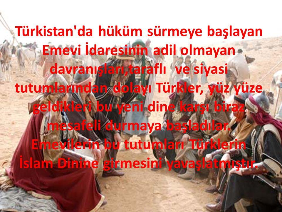 Türkistan'da hüküm sürmeye başlayan Emevi İdaresinin adil olmayan davranışları,taraflı ve siyasi tutumlarından dolayı Türkler, yüz yüze geldikleri bu