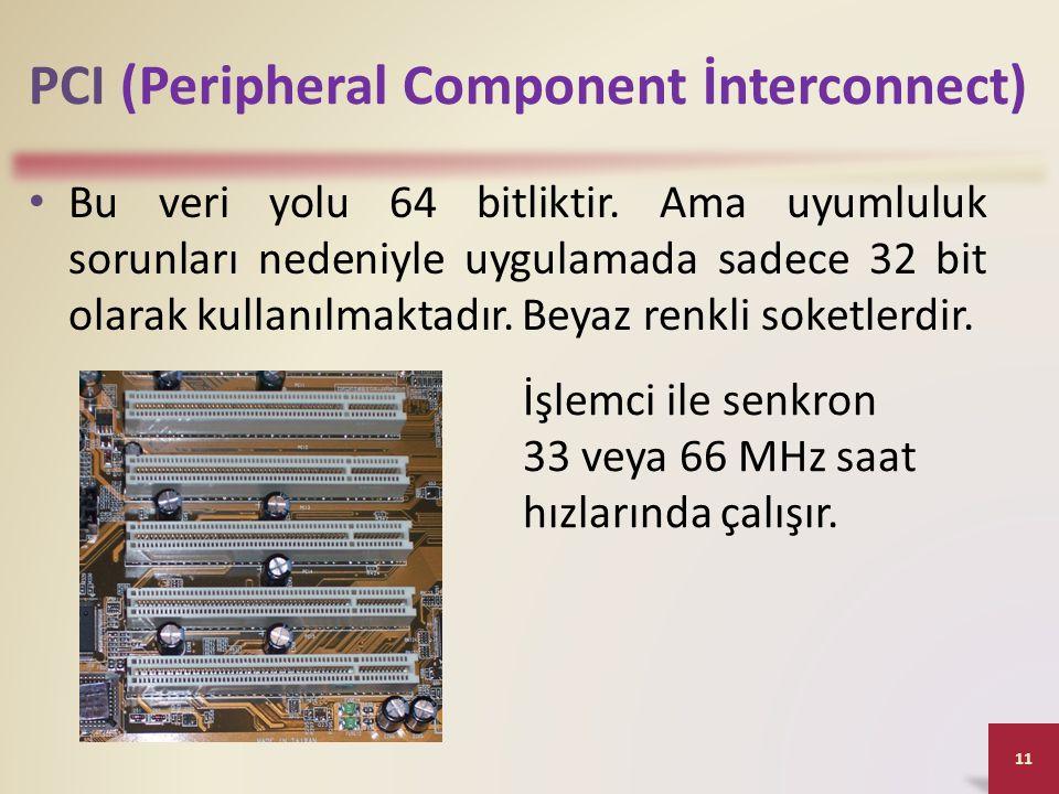 PCI (Peripheral Component İnterconnect) • Bu veri yolu 64 bitliktir. Ama uyumluluk sorunları nedeniyle uygulamada sadece 32 bit olarak kullanılmaktadı