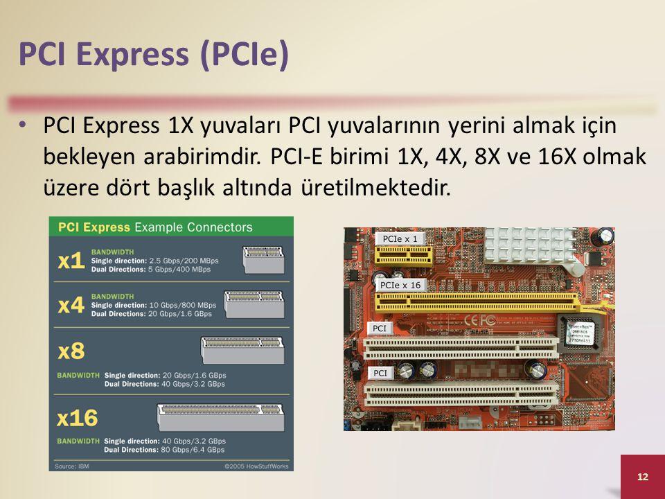 PCI Express (PCIe) • PCI Express 1X yuvaları PCI yuvalarının yerini almak için bekleyen arabirimdir. PCI-E birimi 1X, 4X, 8X ve 16X olmak üzere dört b