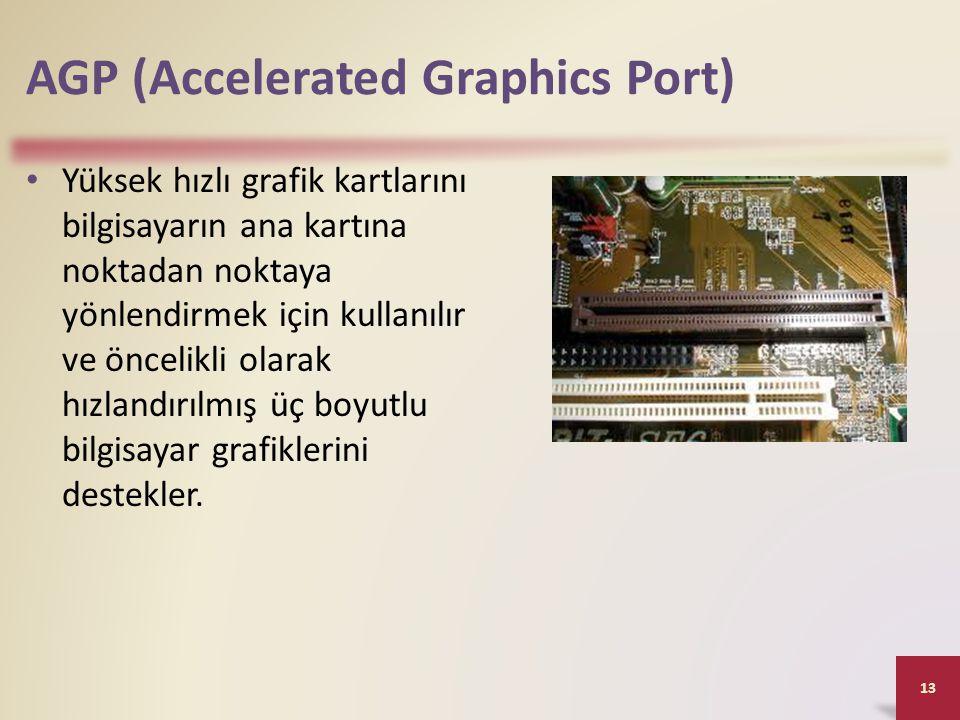 AGP (Accelerated Graphics Port) • Yüksek hızlı grafik kartlarını bilgisayarın ana kartına noktadan noktaya yönlendirmek için kullanılır ve öncelikli olarak hızlandırılmış üç boyutlu bilgisayar grafiklerini destekler.