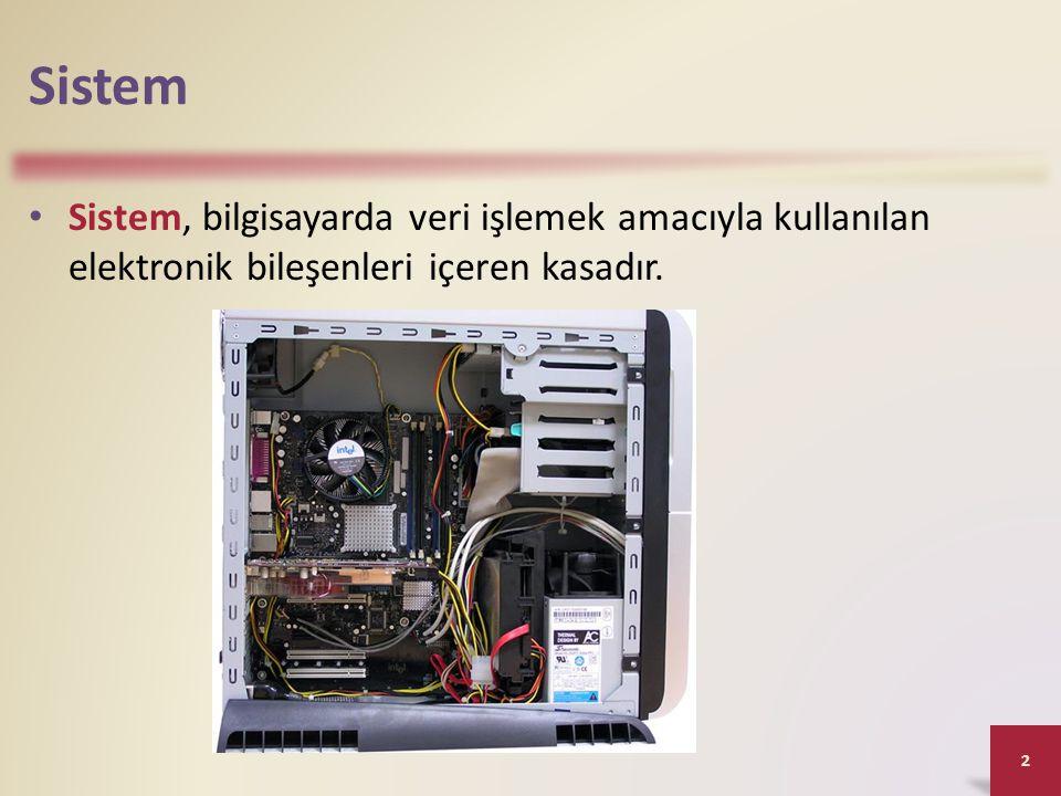 Sistem • Sistem, bilgisayarda veri işlemek amacıyla kullanılan elektronik bileşenleri içeren kasadır. 2