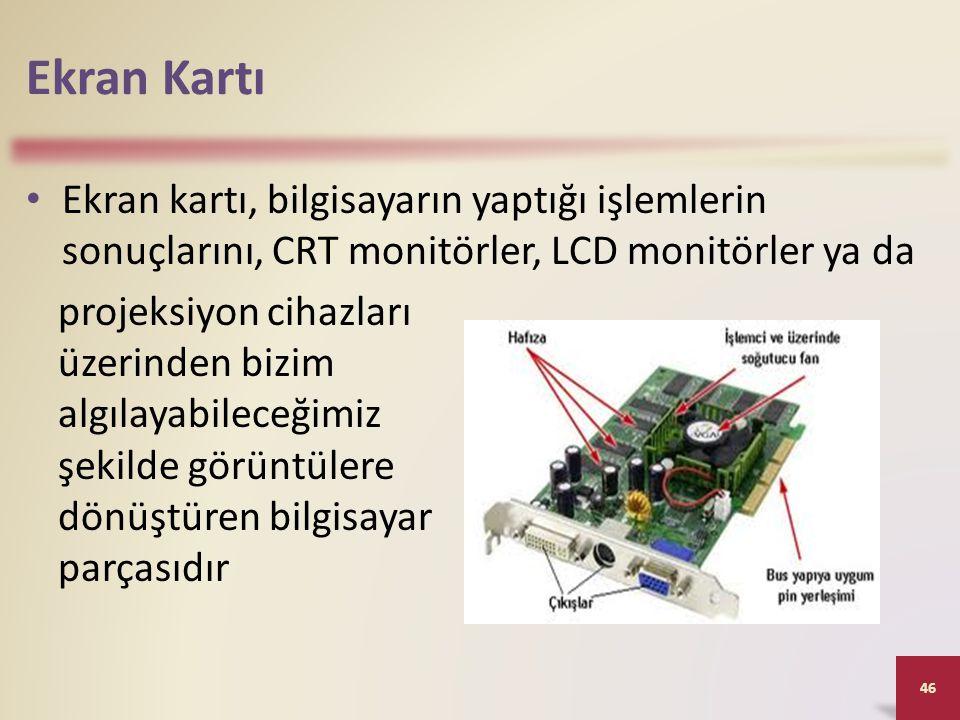 Ekran Kartı • Ekran kartı, bilgisayarın yaptığı işlemlerin sonuçlarını, CRT monitörler, LCD monitörler ya da 46 projeksiyon cihazları üzerinden bizim algılayabileceğimiz şekilde görüntülere dönüştüren bilgisayar parçasıdır