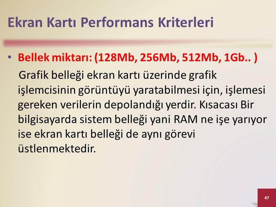 Ekran Kartı Performans Kriterleri • Bellek miktarı: (128Mb, 256Mb, 512Mb, 1Gb.. ) Grafik belleği ekran kartı üzerinde grafik işlemcisinin görüntüyü ya