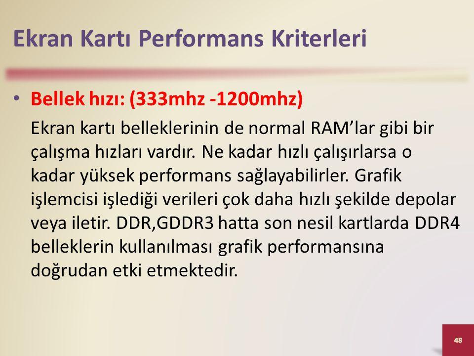 Ekran Kartı Performans Kriterleri • Bellek hızı: (333mhz -1200mhz) Ekran kartı belleklerinin de normal RAM'lar gibi bir çalışma hızları vardır. Ne kad