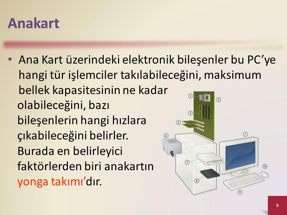 Anakart • Ana Kart üzerindeki elektronik bileşenler bu PC'ye hangi tür işlemciler takılabileceğini, maksimum bellek kapasitesinin ne kadar 5 olabileceğini, bazı bileşenlerin hangi hızlara çıkabileceğini belirler.