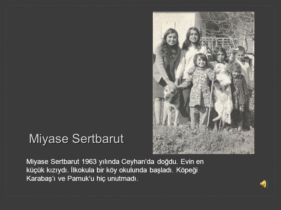 Miyase Sertbarut Miyase Sertbarut 1963 yılında Ceyhan'da doğdu. Evin en küçük kızıydı. İlkokula bir köy okulunda başladı. Köpeği Karabaş'ı ve Pamuk'u