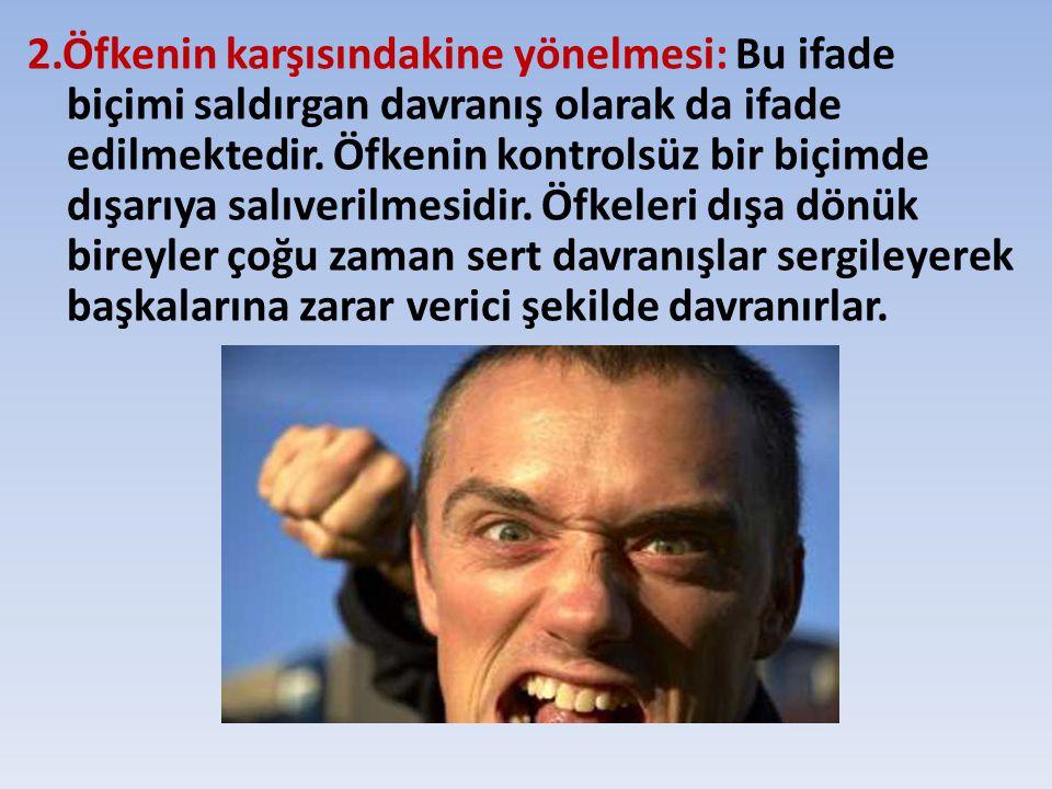 2.Öfkenin karşısındakine yönelmesi: Bu ifade biçimi saldırgan davranış olarak da ifade edilmektedir. Öfkenin kontrolsüz bir biçimde dışarıya salıveril