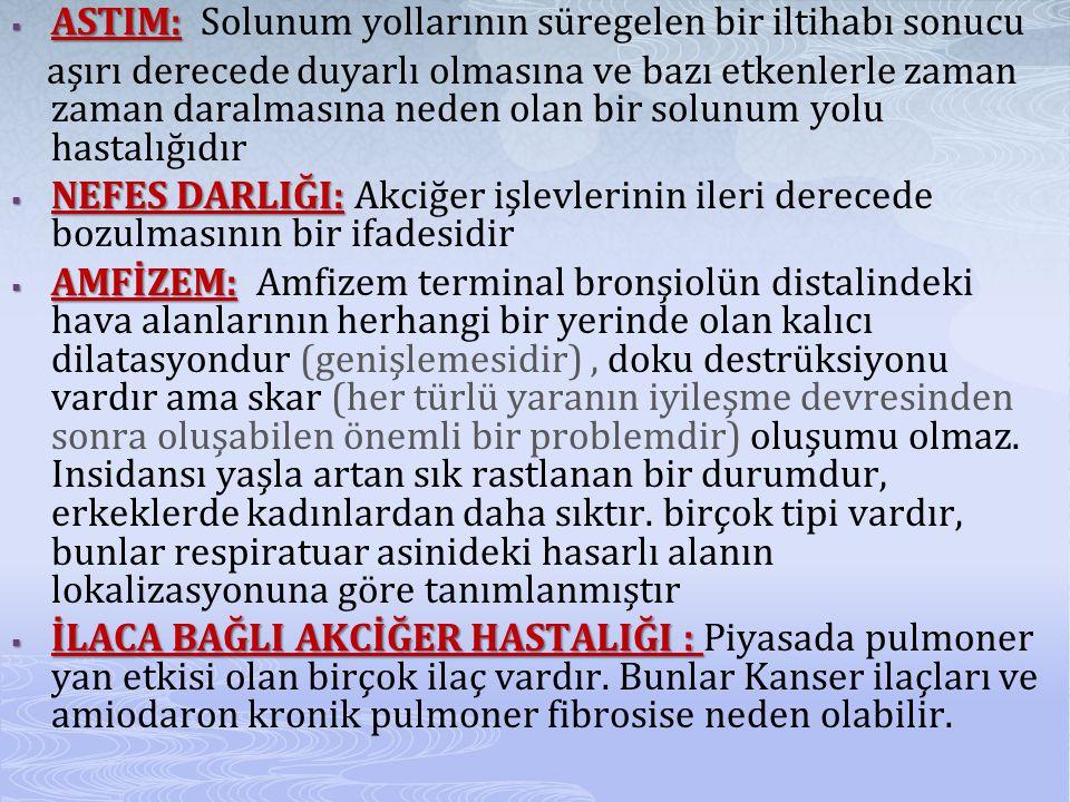  ASTIM:  ASTIM: Solunum yollarının süregelen bir iltihabı sonucu aşırı derecede duyarlı olmasına ve bazı etkenlerle zaman zaman daralmasına neden olan bir solunum yolu hastalığıdır  NEFES DARLIĞI:  NEFES DARLIĞI: Akciğer işlevlerinin ileri derecede bozulmasının bir ifadesidir  AMFİZEM:  AMFİZEM: Amfizem terminal bronşiolün distalindeki hava alanlarının herhangi bir yerinde olan kalıcı dilatasyondur (genişlemesidir), doku destrüksiyonu vardır ama skar (her türlü yaranın iyileşme devresinden sonra oluşabilen önemli bir problemdir) oluşumu olmaz.