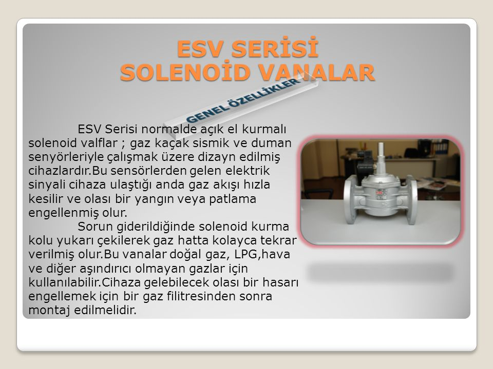 ESV Serisi normalde açık el kurmalı solenoid valflar ; gaz kaçak sismik ve duman senyörleriyle çalışmak üzere dizayn edilmiş cihazlardır.Bu sensörlerd