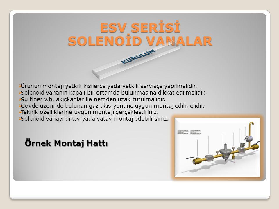 ESV SERİSİ SOLENOİD VANALAR  Ürünün montajı yetkili kişilerce yada yetkili servisçe yapılmalıdır.  Solenoid vananın kapalı bir ortamda bulunmasına d