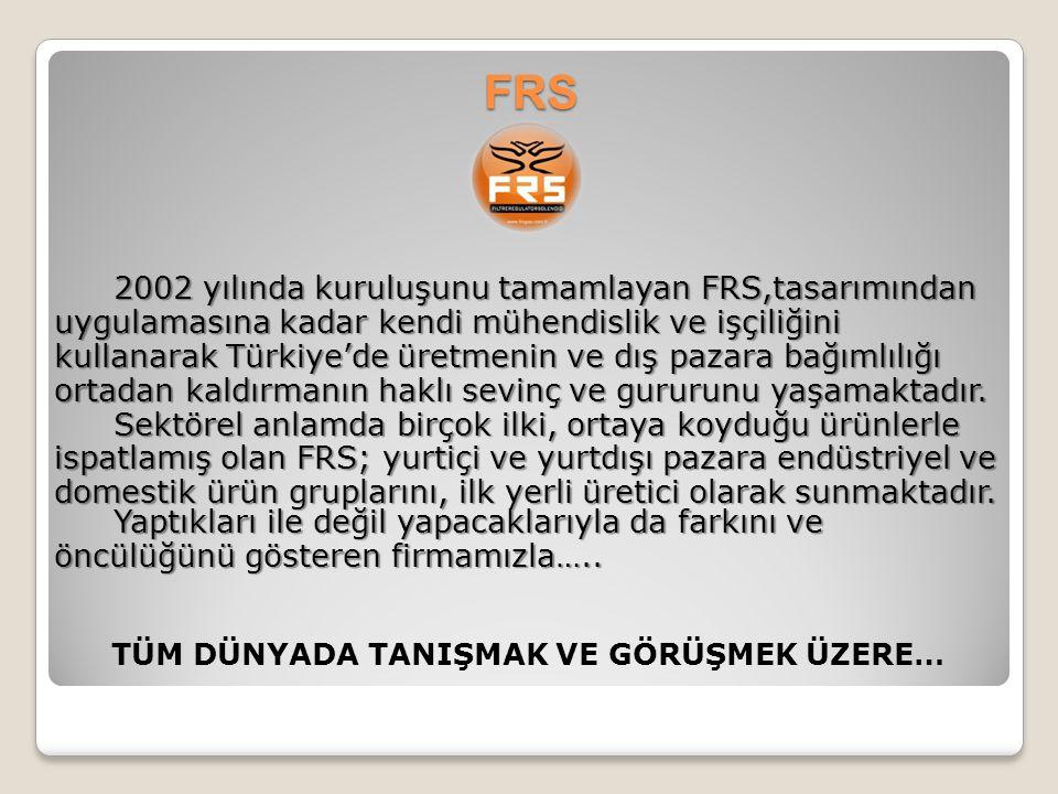FRS 2002 yılında kuruluşunu tamamlayan FRS,tasarımından uygulamasına kadar kendi mühendislik ve işçiliğini kullanarak Türkiye'de üretmenin ve dış paza
