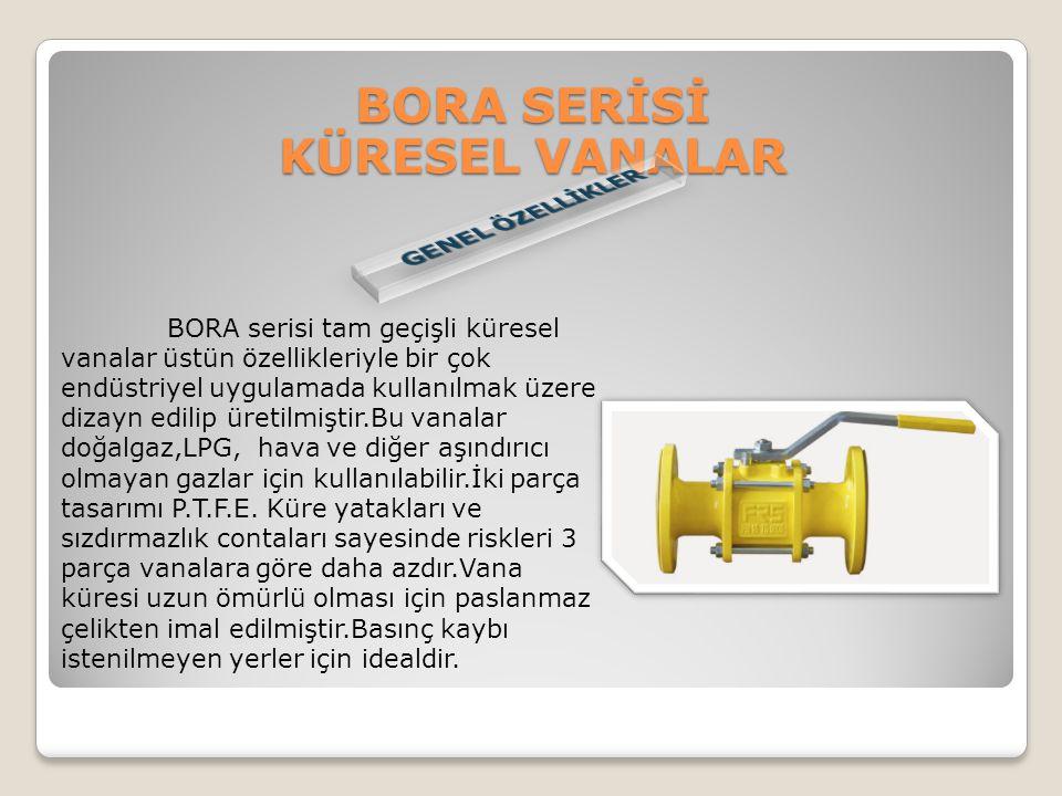 BORA serisi tam geçişli küresel vanalar üstün özellikleriyle bir çok endüstriyel uygulamada kullanılmak üzere dizayn edilip üretilmiştir.Bu vanalar do