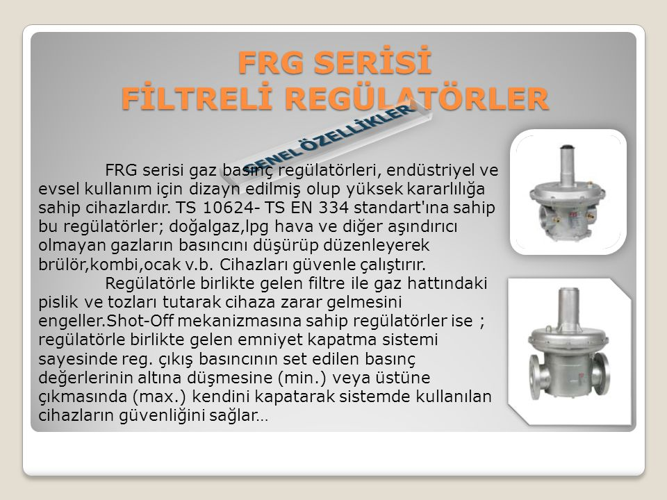 FRG SERİSİ FİLTRELİ REGÜLATÖRLER FRG serisi gaz basınç regülatörleri, endüstriyel ve evsel kullanım için dizayn edilmiş olup yüksek kararlılığa sahip