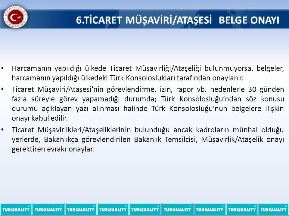 6.TİCARET MÜŞAVİRİ/ATAŞESİ BELGE ONAYI • Harcamanın yapıldığı ülkede Ticaret Müşavirliği/Ataşeliği bulunmuyorsa, belgeler, harcamanın yapıldığı ülkedeki Türk Konsoloslukları tarafından onaylanır.