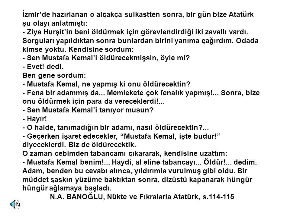 İzmir'de hazırlanan o alçakça suikastten sonra, bir gün bize Atatürk şu olayı anlatmıştı: - Ziya Hurşit'in beni öldürmek için görevlendirdiği iki zavallı vardı.