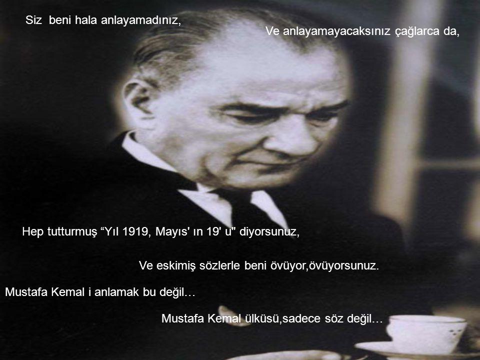 Mustafa Kemal i anlamak bu değil… Siz beni hala anlayamadınız, Ve anlayamayacaksınız çağlarca da, Hep tutturmuş Yıl 1919, Mayıs ın 19 u diyorsunuz, Ve eskimiş sözlerle beni övüyor,övüyorsunuz.