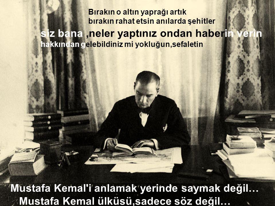 Mustafa Kemal i anlamak yerinde saymak değil… Bırakın o altın yaprağı artık bırakın rahat etsin anılarda şehitler siz bana,neler yaptınız ondan haberin verin hakkından gelebildiniz mi yokluğun,sefaletin Mustafa Kemal ülküsü,sadece söz değil…