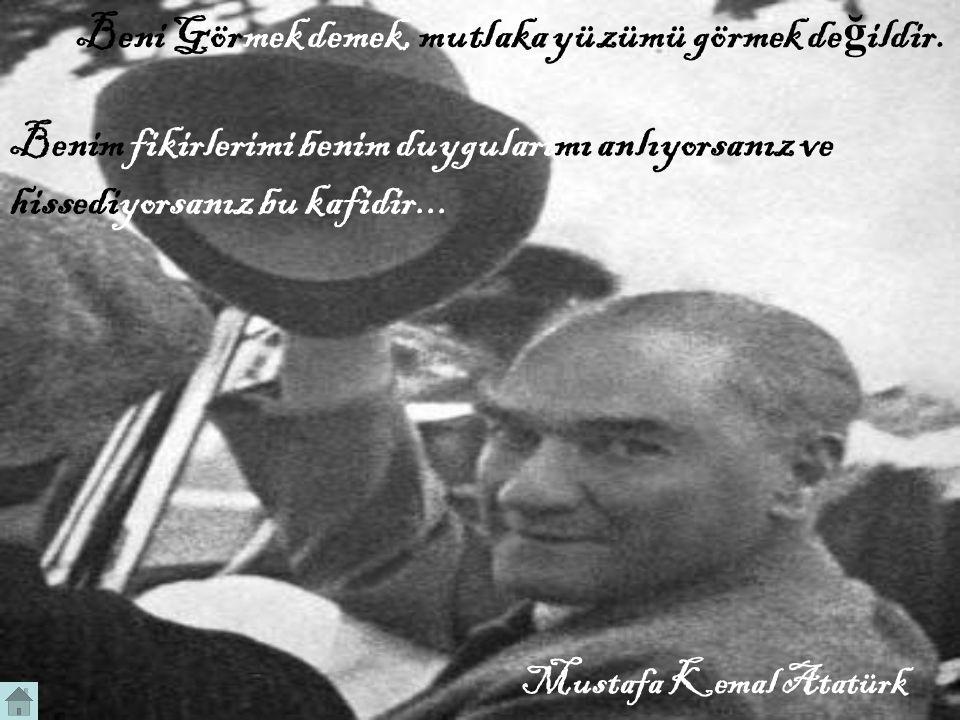 Mustafa Kemal Atatürk Beni Görmek demek, mutlaka yüzümü görmek de ğ ildir.