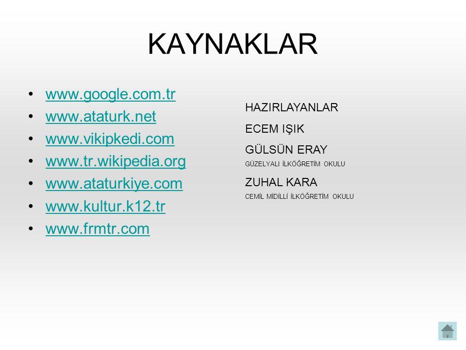 KAYNAKLAR •www.google.com.trwww.google.com.tr •www.ataturk.netwww.ataturk.net •www.vikipkedi.comwww.vikipkedi.com •www.tr.wikipedia.orgwww.tr.wikipedia.org •www.ataturkiye.comwww.ataturkiye.com •www.kultur.k12.trwww.kultur.k12.tr •www.frmtr.comwww.frmtr.com HAZIRLAYANLAR ECEM IŞIK GÜLSÜN ERAY GÜZELYALI İLKÖĞRETİM OKULU ZUHAL KARA CEMİL MİDİLLİ İLKÖĞRETİM OKULU