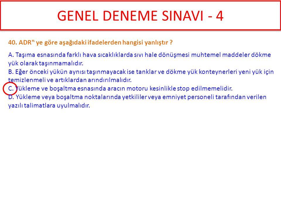 """GENEL DENEME SINAVI - 4 40. ADR"""" ye göre aşağıdaki ifadelerden hangisi yanlıştır ? A. Taşıma esnasında farklı hava sıcaklıklarda sıvı hale dönüşmesi m"""