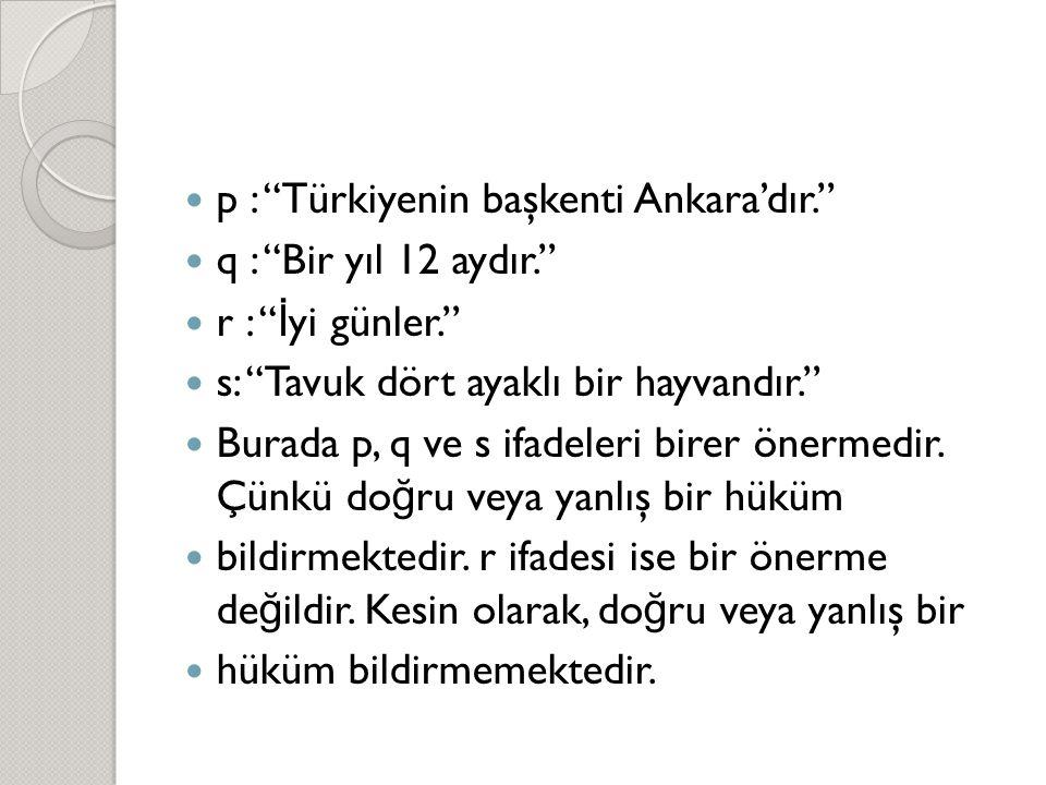  p : Türkiyenin başkenti Ankara'dır.  q : Bir yıl 12 aydır.  r : İ yi günler.  s: Tavuk dört ayaklı bir hayvandır.  Burada p, q ve s ifadeleri birer önermedir.