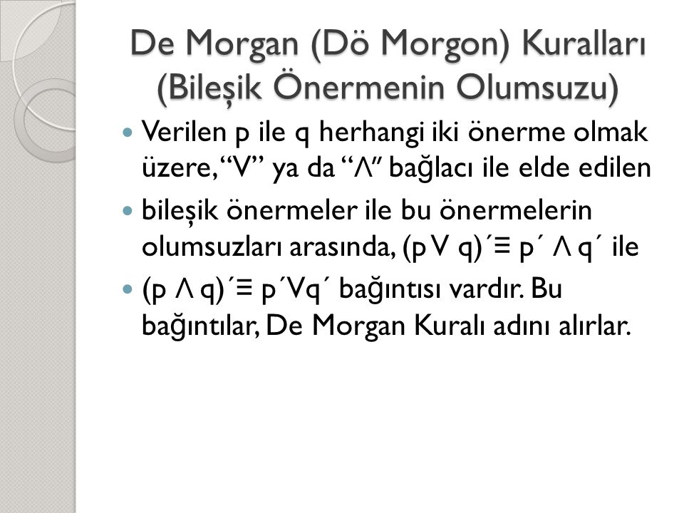 De Morgan (Dö Morgon) Kuralları (Bileşik Önermenin Olumsuzu)  Verilen p ile q herhangi iki önerme olmak üzere, V ya da Λ ba ğ lacı ile elde edilen  bileşik önermeler ile bu önermelerin olumsuzları arasında, (p V q)´ ≡ p´ Λ q´ ile  (p Λ q)´ ≡ p´Vq´ ba ğ ıntısı vardır.