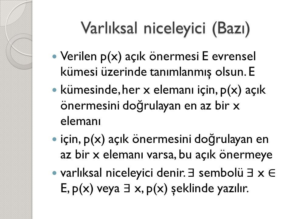 Varlıksal niceleyici (Bazı)  Verilen p(x) açık önermesi E evrensel kümesi üzerinde tanımlanmış olsun. E  kümesinde, her x elemanı için, p(x) açık ön