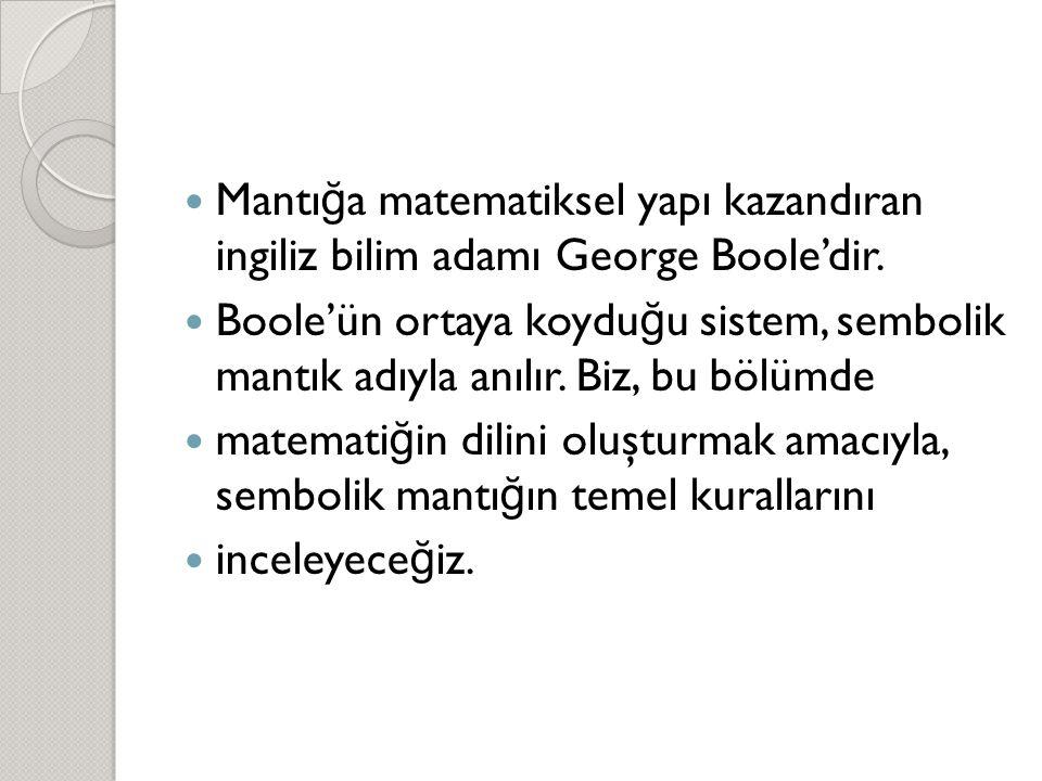  Mantı ğ a matematiksel yapı kazandıran ingiliz bilim adamı George Boole'dir.  Boole'ün ortaya koydu ğ u sistem, sembolik mantık adıyla anılır. Biz,