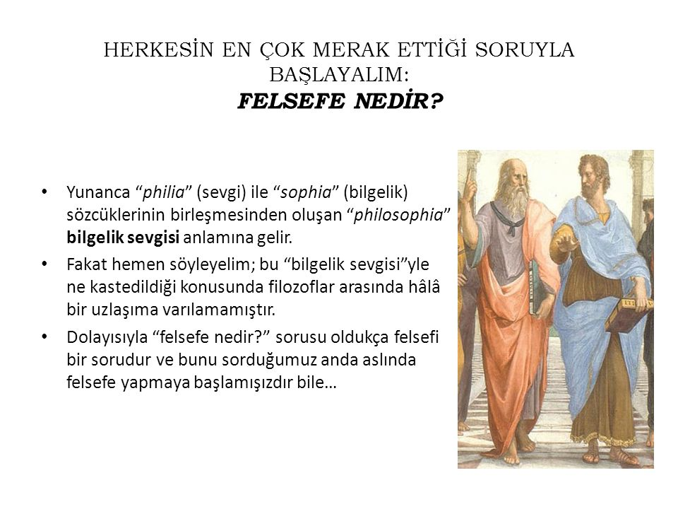 """HERKESİN EN ÇOK MERAK ETTİĞİ SORUYLA BAŞLAYALIM: FELSEFE NEDİR? • Yunanca """"philia"""" (sevgi) ile """"sophia"""" (bilgelik) sözcüklerinin birleşmesinden oluşan"""