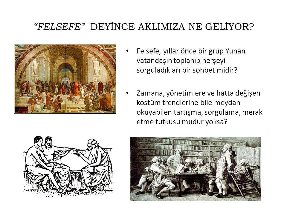 """""""FELSEFE"""" DEYİNCE AKLIMIZA NE GELİYOR? • Felsefe, yıllar önce bir grup Yunan vatandaşın toplanıp herşeyi sorguladıkları bir sohbet midir? • Zamana, yö"""