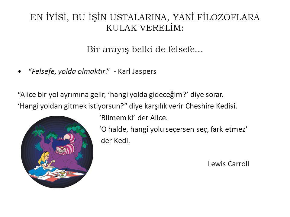 """EN İYİSİ, BU İŞİN USTALARINA, YANİ FİLOZOFLARA KULAK VERELİM: Bir arayış belki de felsefe… •""""Felsefe, yolda olmaktır."""" - Karl Jaspers """"Alice bir yol a"""