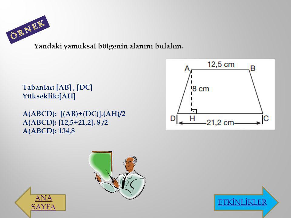 Yandaki yamuksal bölgenin alanını bulalım. Tabanlar: [AB], [DC] Yükseklik:[AH] A(ABCD): [(AB)+(DC)].(AH)/2 A(ABCD): [12,5+21,2]. 8 /2 A(ABCD): 134,8 A