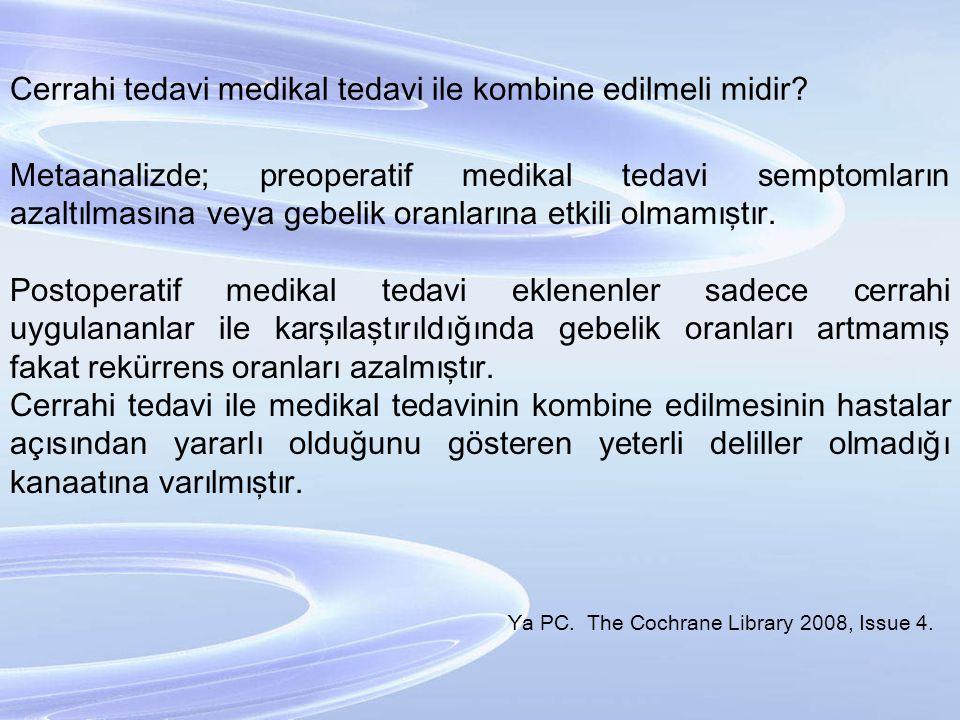 Cerrahi tedavi medikal tedavi ile kombine edilmeli midir? Metaanalizde; preoperatif medikal tedavi semptomların azaltılmasına veya gebelik oranlarına