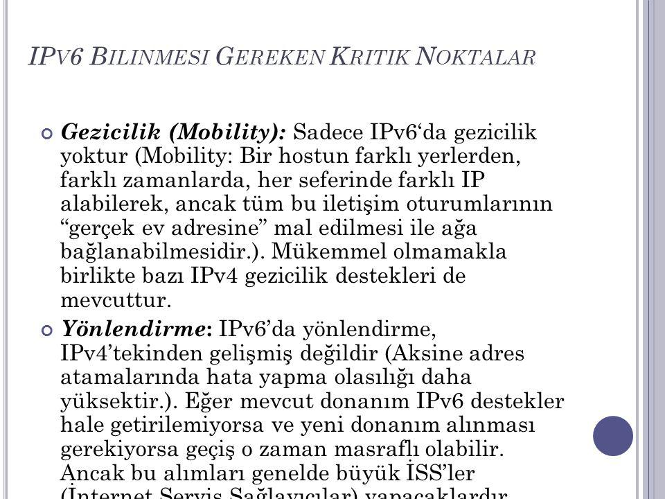 IP V 6 B ILINMESI G EREKEN K RITIK N OKTALAR Gezicilik (Mobility): Sadece IPv6'da gezicilik yoktur (Mobility: Bir hostun farklı yerlerden, farklı zama