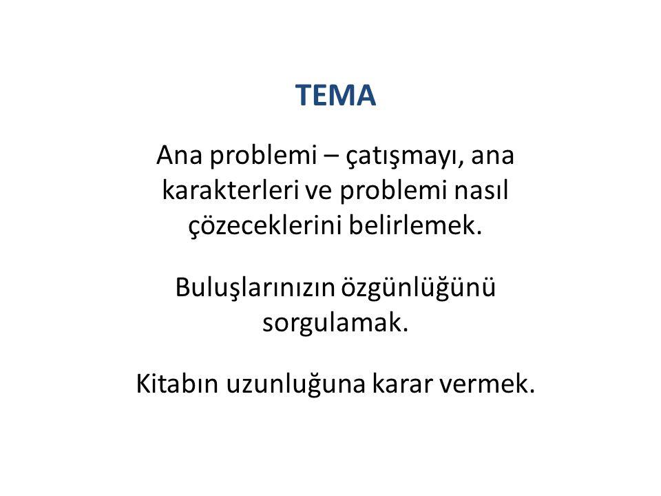 TEMA Ana problemi – çatışmayı, ana karakterleri ve problemi nasıl çözeceklerini belirlemek. Buluşlarınızın özgünlüğünü sorgulamak. Kitabın uzunluğuna