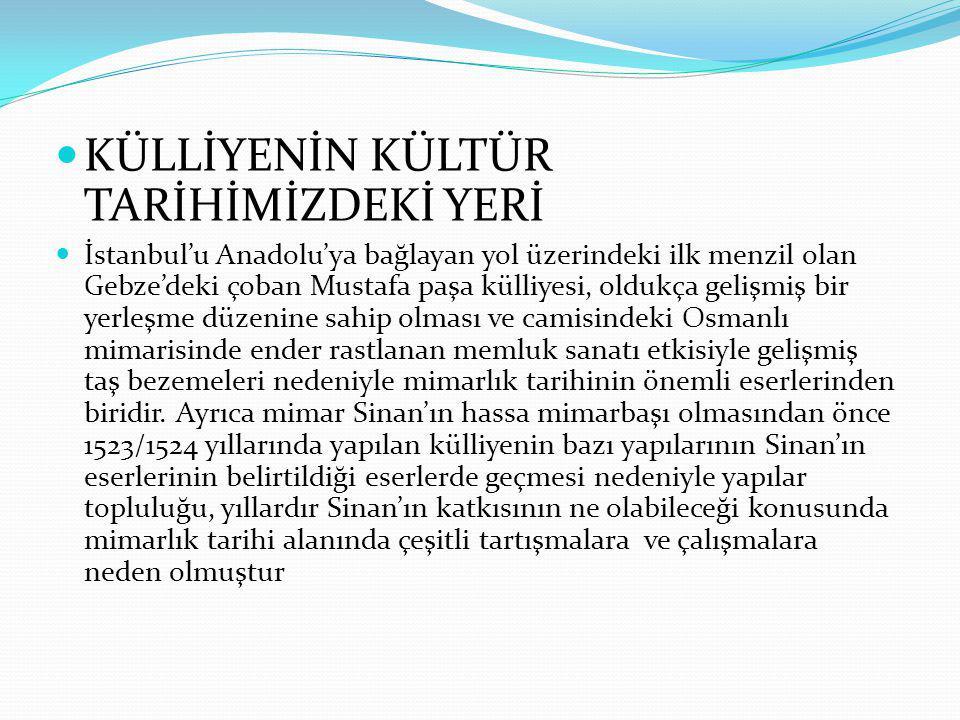  KÜLLİYENİN KÜLTÜR TARİHİMİZDEKİ YERİ  İstanbul'u Anadolu'ya bağlayan yol üzerindeki ilk menzil olan Gebze'deki çoban Mustafa paşa külliyesi, oldukç